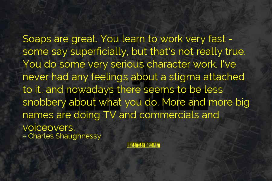 Doing Great Work Sayings By Charles Shaughnessy: Soaps are great. You learn to work very fast - some say superficially, but that's
