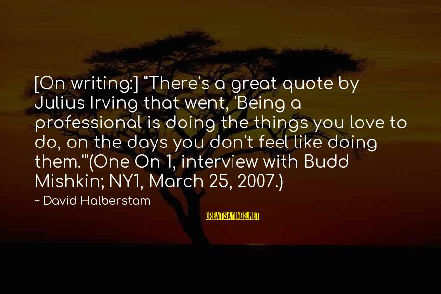 """Doing Great Work Sayings By David Halberstam: [On writing:] """"There's a great quote by Julius Irving that went, 'Being a professional is"""