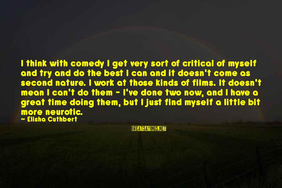 Doing Great Work Sayings By Elisha Cuthbert: I think with comedy I get very sort of critical of myself and try and