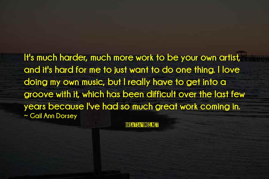 Doing Great Work Sayings By Gail Ann Dorsey: It's much harder, much more work to be your own artist, and it's hard for
