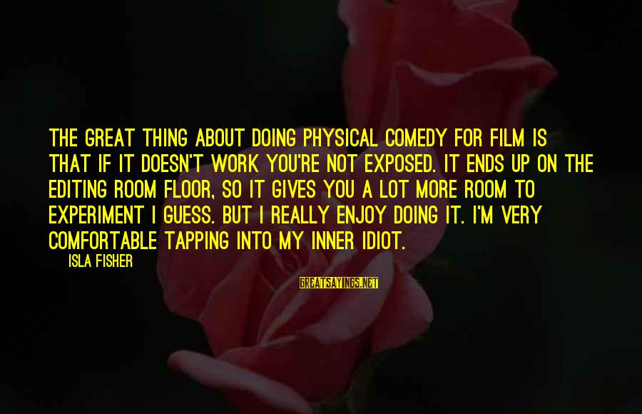 Doing Great Work Sayings By Isla Fisher: The great thing about doing physical comedy for film is that if it doesn't work