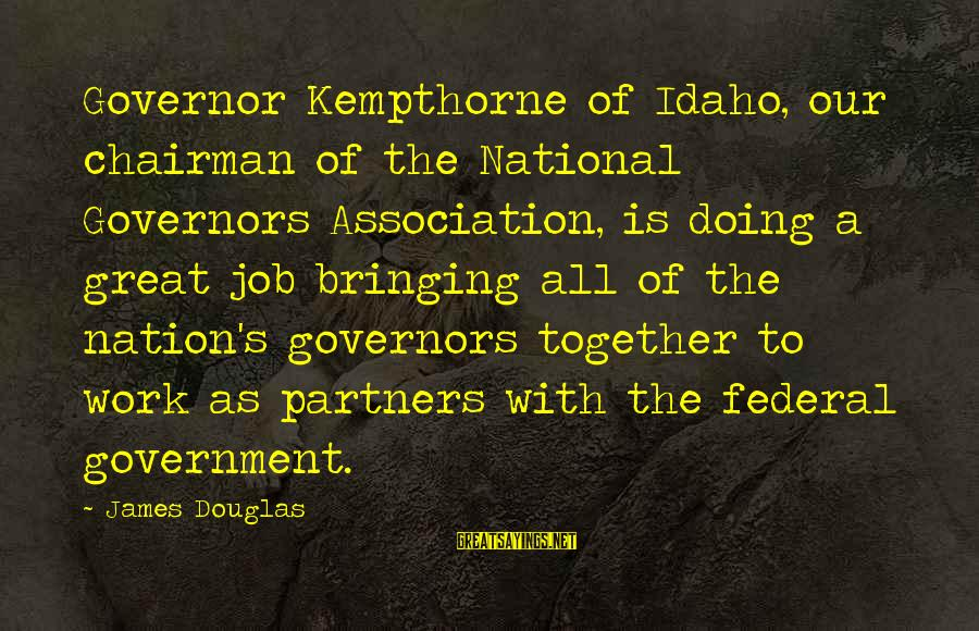 Doing Great Work Sayings By James Douglas: Governor Kempthorne of Idaho, our chairman of the National Governors Association, is doing a great