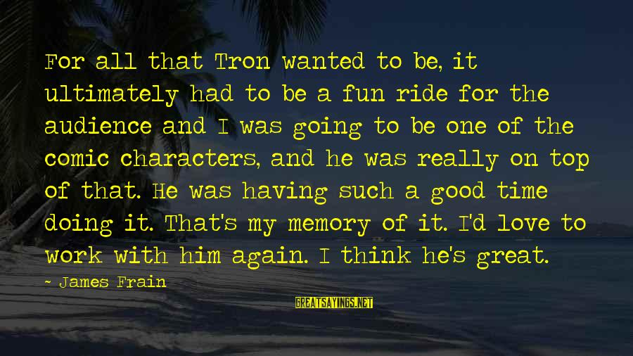 Doing Great Work Sayings By James Frain: For all that Tron wanted to be, it ultimately had to be a fun ride