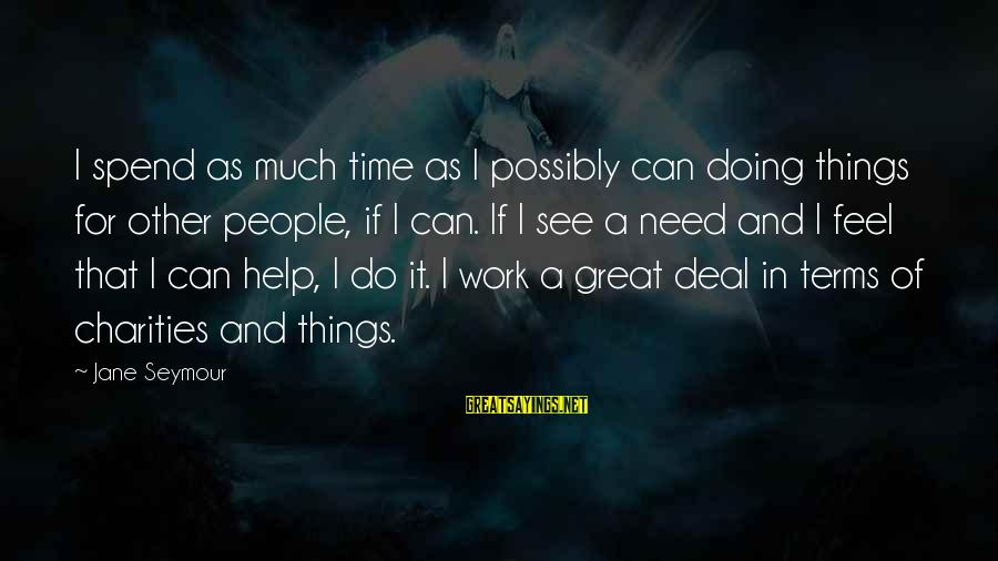 Doing Great Work Sayings By Jane Seymour: I spend as much time as I possibly can doing things for other people, if