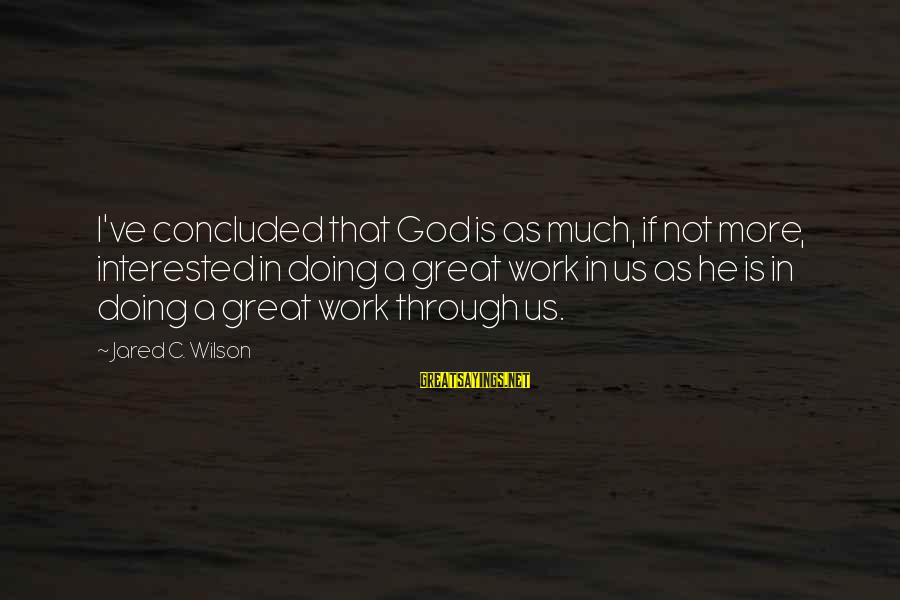 Doing Great Work Sayings By Jared C. Wilson: I've concluded that God is as much, if not more, interested in doing a great
