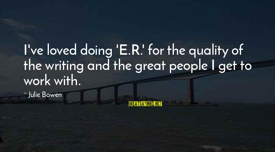 Doing Great Work Sayings By Julie Bowen: I've loved doing 'E.R.' for the quality of the writing and the great people I