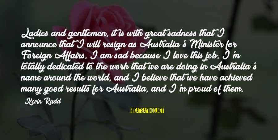 Doing Great Work Sayings By Kevin Rudd: Ladies and gentlemen, it is with great sadness that I announce that I will resign