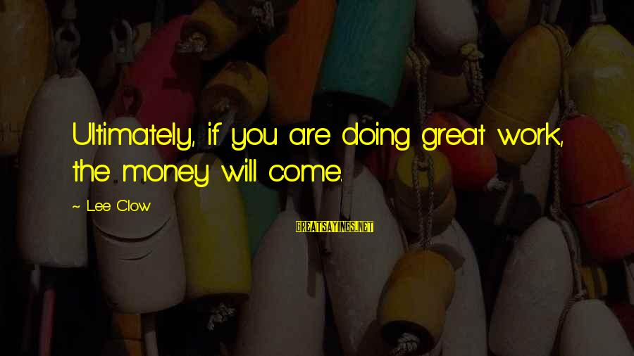 Doing Great Work Sayings By Lee Clow: Ultimately, if you are doing great work, the money will come.