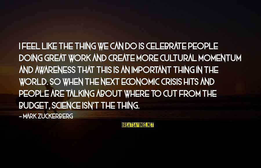 Doing Great Work Sayings By Mark Zuckerberg: I feel like the thing we can do is celebrate people doing great work and