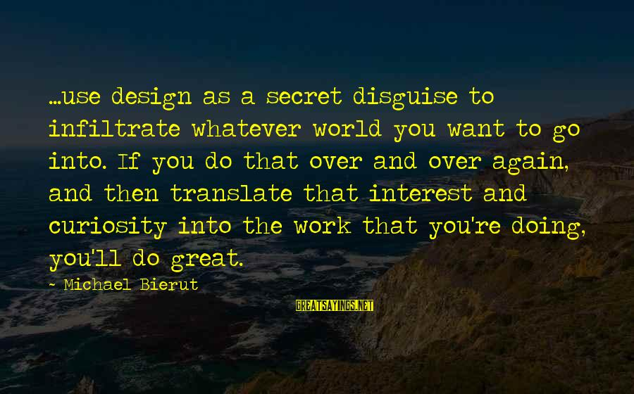 Doing Great Work Sayings By Michael Bierut: ...use design as a secret disguise to infiltrate whatever world you want to go into.