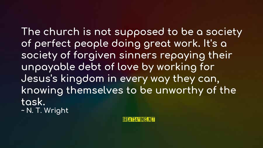 Doing Great Work Sayings By N. T. Wright: The church is not supposed to be a society of perfect people doing great work.