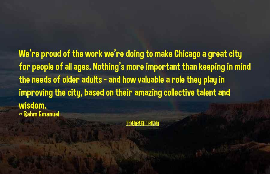 Doing Great Work Sayings By Rahm Emanuel: We're proud of the work we're doing to make Chicago a great city for people