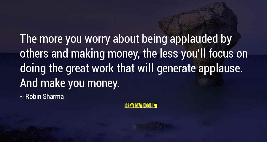Doing Great Work Sayings By Robin Sharma: The more you worry about being applauded by others and making money, the less you'll