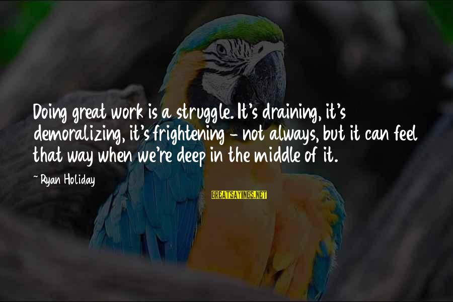 Doing Great Work Sayings By Ryan Holiday: Doing great work is a struggle. It's draining, it's demoralizing, it's frightening - not always,