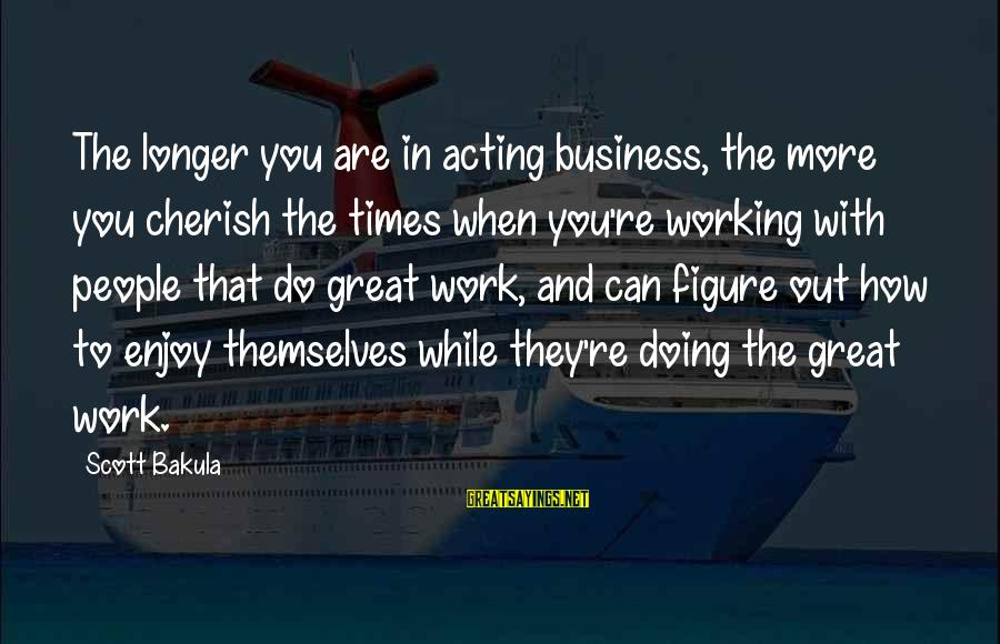 Doing Great Work Sayings By Scott Bakula: The longer you are in acting business, the more you cherish the times when you're