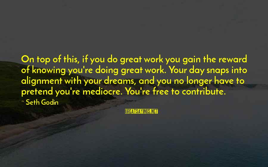 Doing Great Work Sayings By Seth Godin: On top of this, if you do great work you gain the reward of knowing