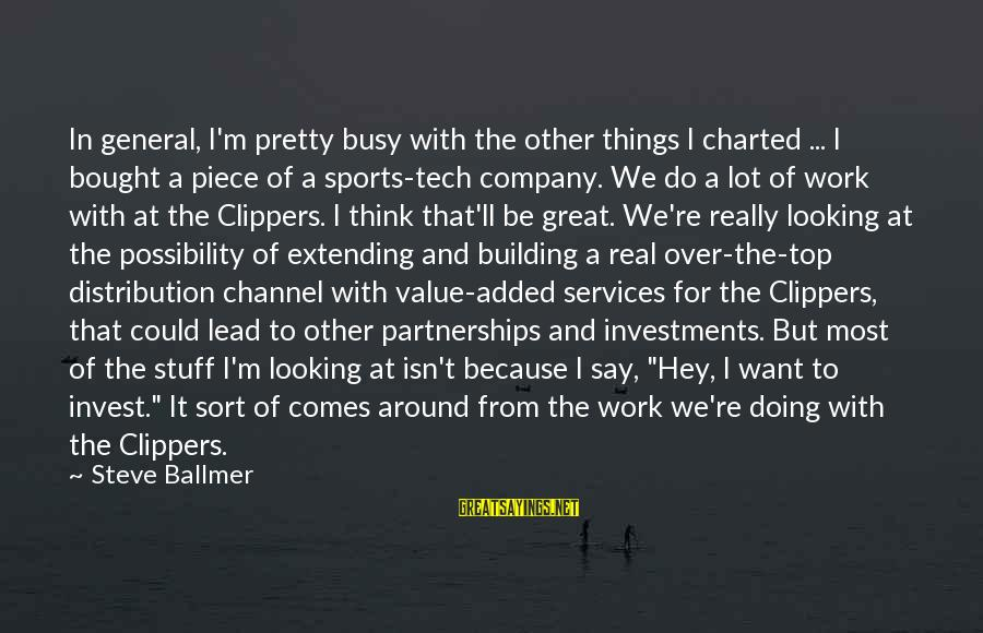 Doing Great Work Sayings By Steve Ballmer: In general, I'm pretty busy with the other things I charted ... I bought a