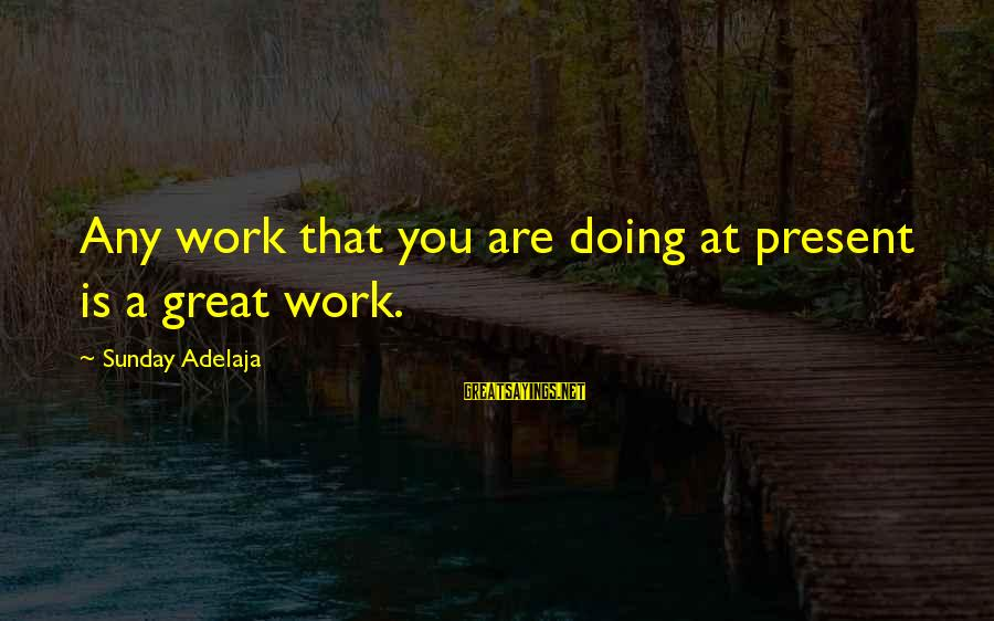 Doing Great Work Sayings By Sunday Adelaja: Any work that you are doing at present is a great work.