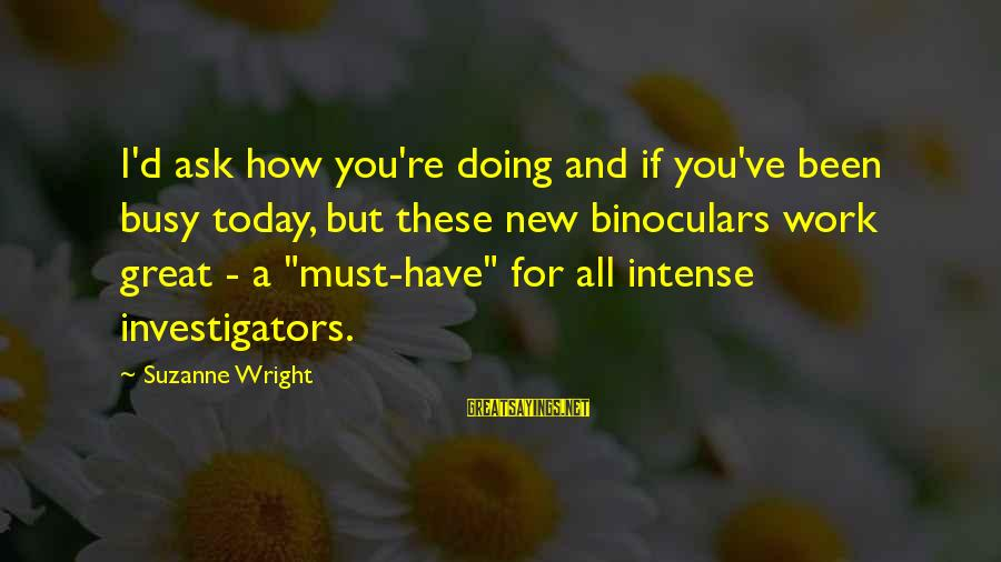 Doing Great Work Sayings By Suzanne Wright: I'd ask how you're doing and if you've been busy today, but these new binoculars