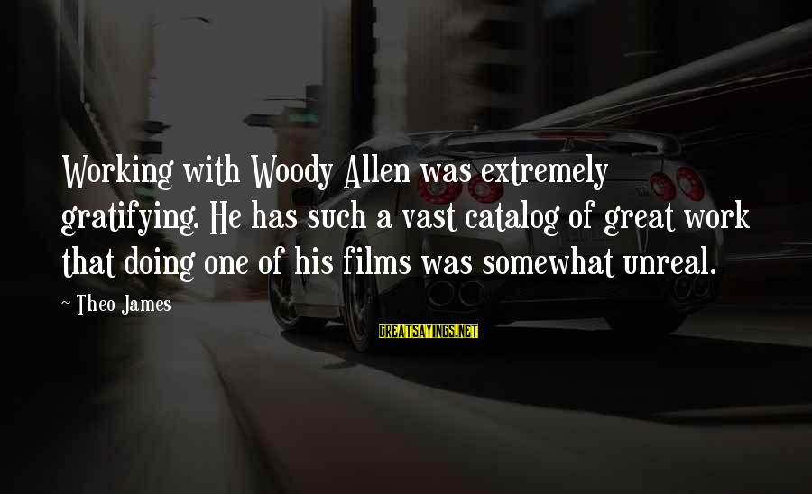 Doing Great Work Sayings By Theo James: Working with Woody Allen was extremely gratifying. He has such a vast catalog of great