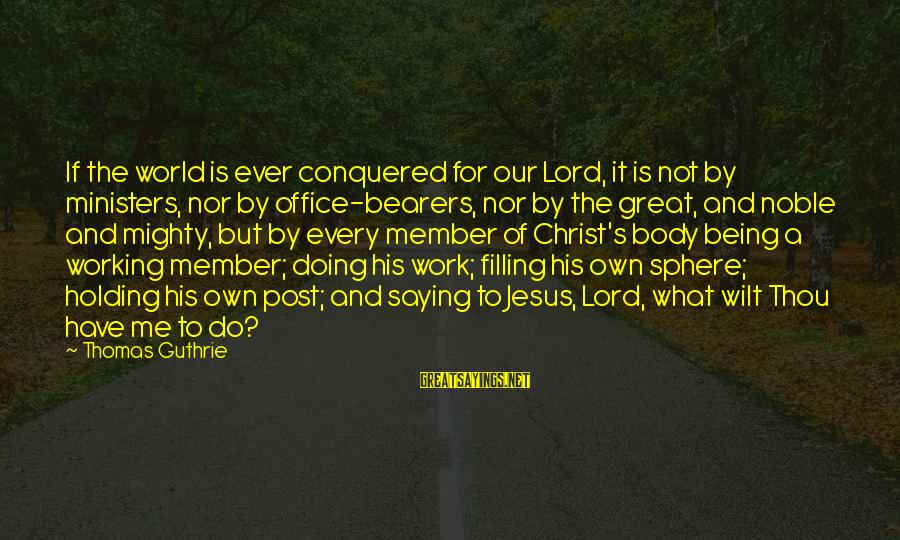 Doing Great Work Sayings By Thomas Guthrie: If the world is ever conquered for our Lord, it is not by ministers, nor