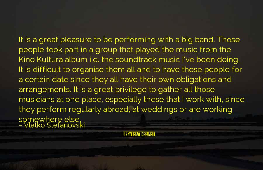Doing Great Work Sayings By Vlatko Stefanovski: It is a great pleasure to be performing with a big band. Those people took