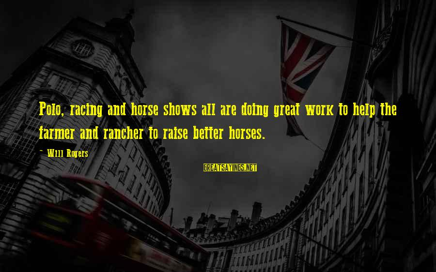 Doing Great Work Sayings By Will Rogers: Polo, racing and horse shows all are doing great work to help the farmer and