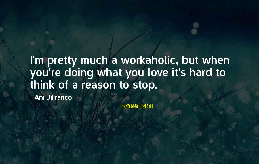 Doing It Hard Sayings By Ani DiFranco: I'm pretty much a workaholic, but when you're doing what you love it's hard to