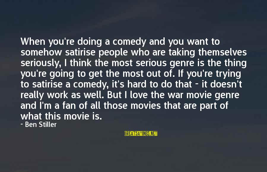 Doing It Hard Sayings By Ben Stiller: When you're doing a comedy and you want to somehow satirise people who are taking