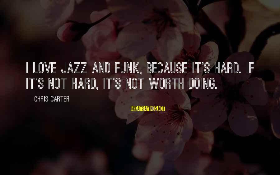 Doing It Hard Sayings By Chris Carter: I love jazz and funk, because it's hard. If it's not hard, it's not worth