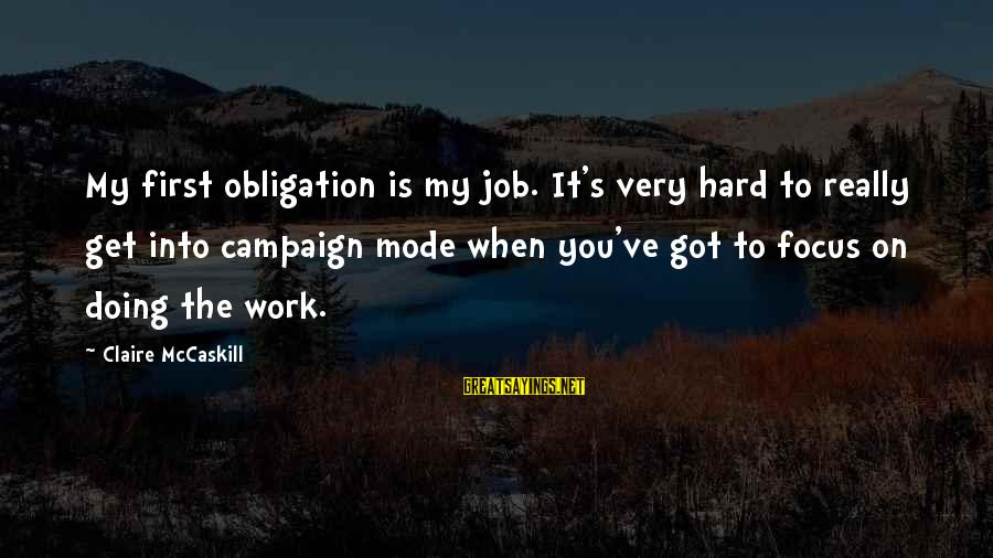 Doing It Hard Sayings By Claire McCaskill: My first obligation is my job. It's very hard to really get into campaign mode