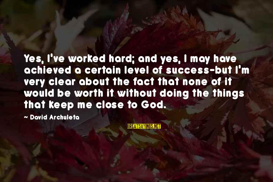 Doing It Hard Sayings By David Archuleta: Yes, I've worked hard; and yes, I may have achieved a certain level of success-but