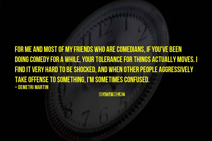 Doing It Hard Sayings By Demetri Martin: For me and most of my friends who are comedians, if you've been doing comedy