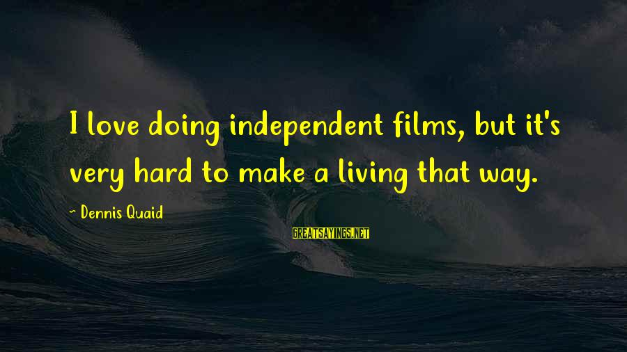 Doing It Hard Sayings By Dennis Quaid: I love doing independent films, but it's very hard to make a living that way.