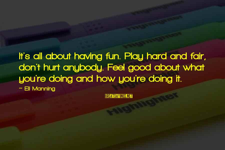 Doing It Hard Sayings By Eli Manning: It's all about having fun. Play hard and fair, don't hurt anybody. Feel good about