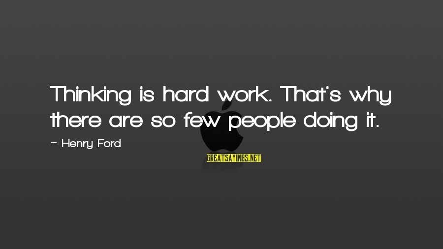 Doing It Hard Sayings By Henry Ford: Thinking is hard work. That's why there are so few people doing it.