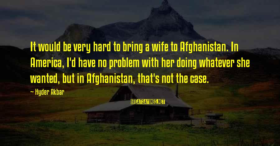 Doing It Hard Sayings By Hyder Akbar: It would be very hard to bring a wife to Afghanistan. In America, I'd have