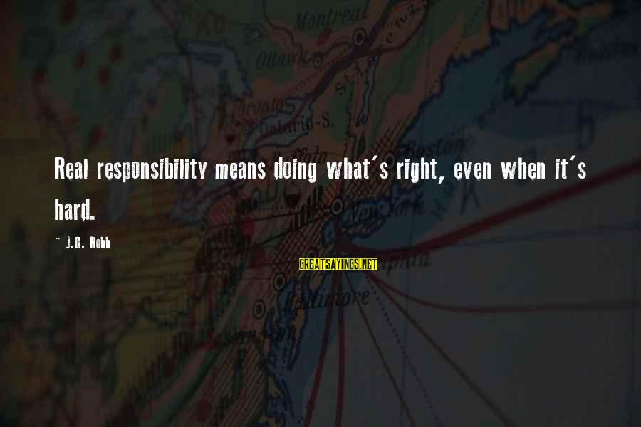 Doing It Hard Sayings By J.D. Robb: Real responsibility means doing what's right, even when it's hard.