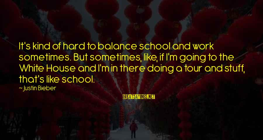 Doing It Hard Sayings By Justin Bieber: It's kind of hard to balance school and work sometimes. But sometimes, like, if I'm