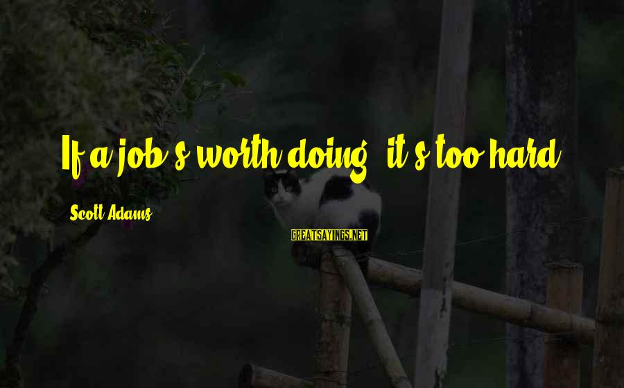 Doing It Hard Sayings By Scott Adams: If a job's worth doing, it's too hard.