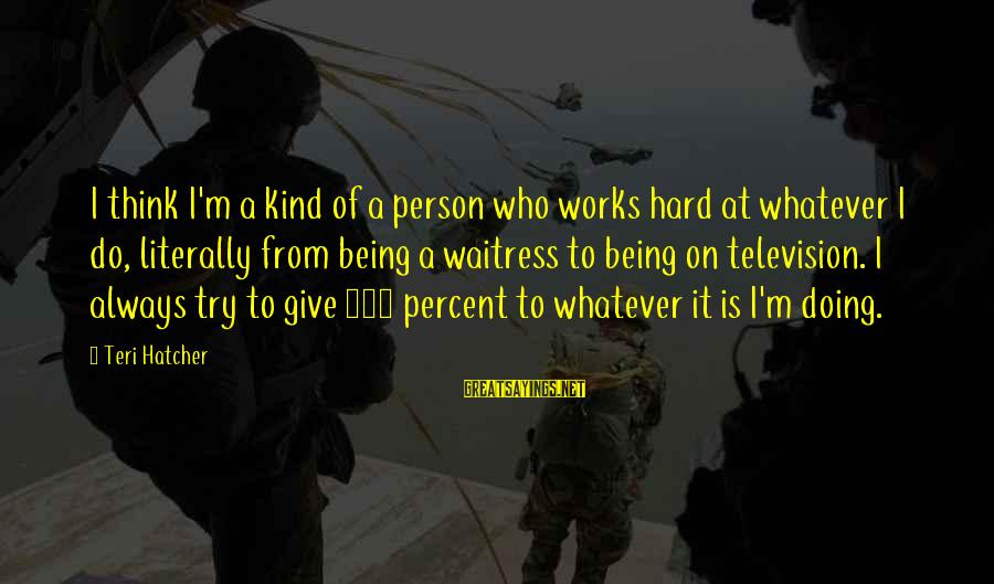 Doing It Hard Sayings By Teri Hatcher: I think I'm a kind of a person who works hard at whatever I do,