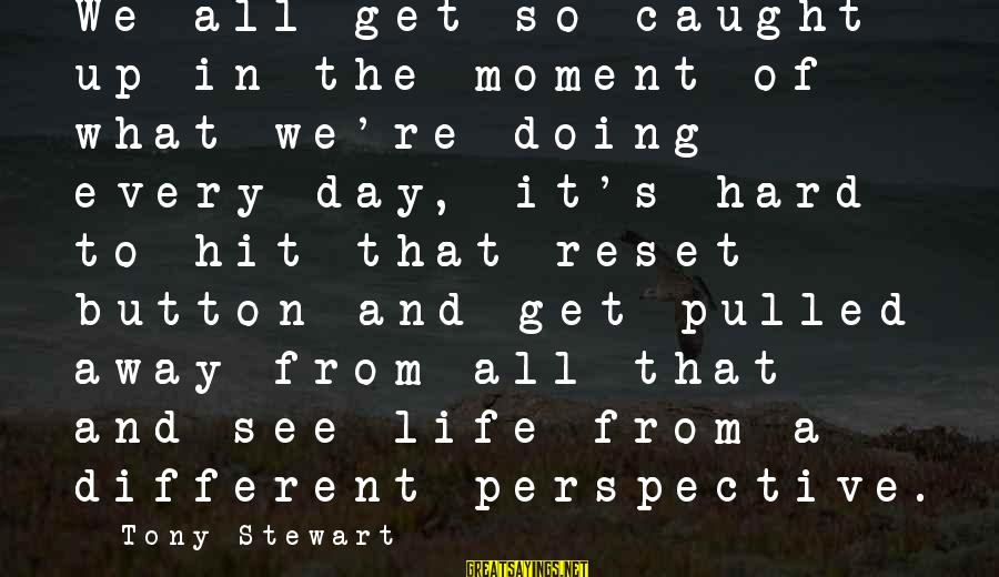 Doing It Hard Sayings By Tony Stewart: We all get so caught up in the moment of what we're doing every day,