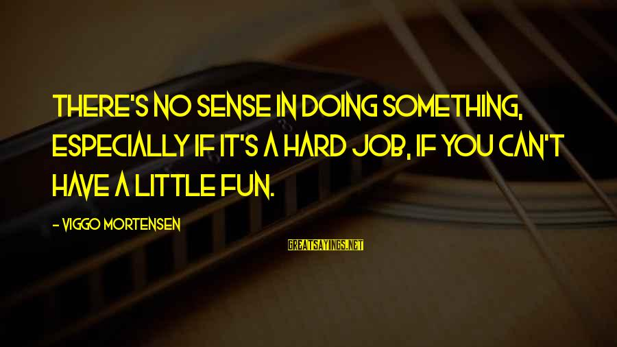 Doing It Hard Sayings By Viggo Mortensen: There's no sense in doing something, especially if it's a hard job, if you can't