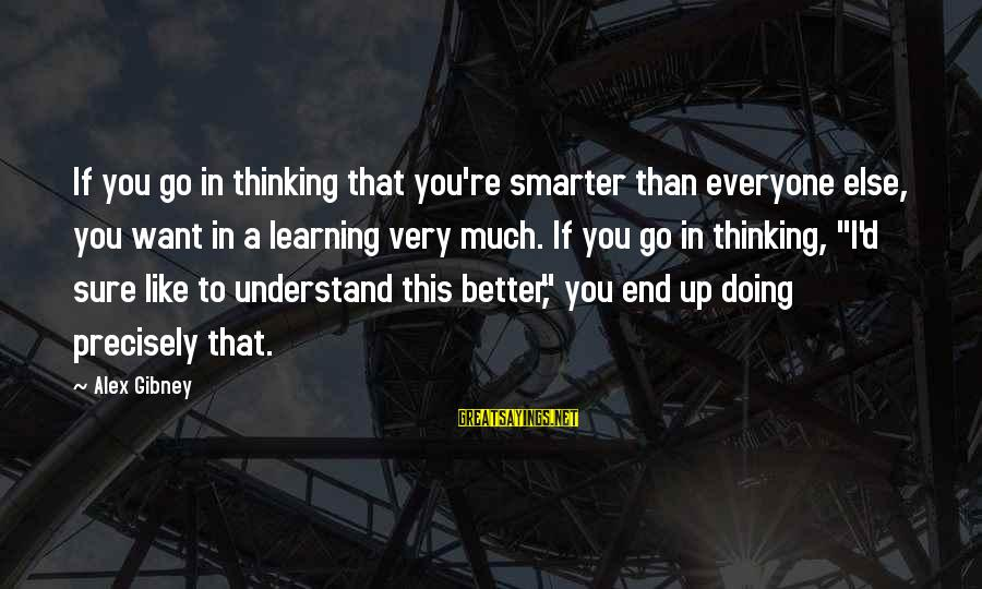 Doing Much Better Sayings By Alex Gibney: If you go in thinking that you're smarter than everyone else, you want in a