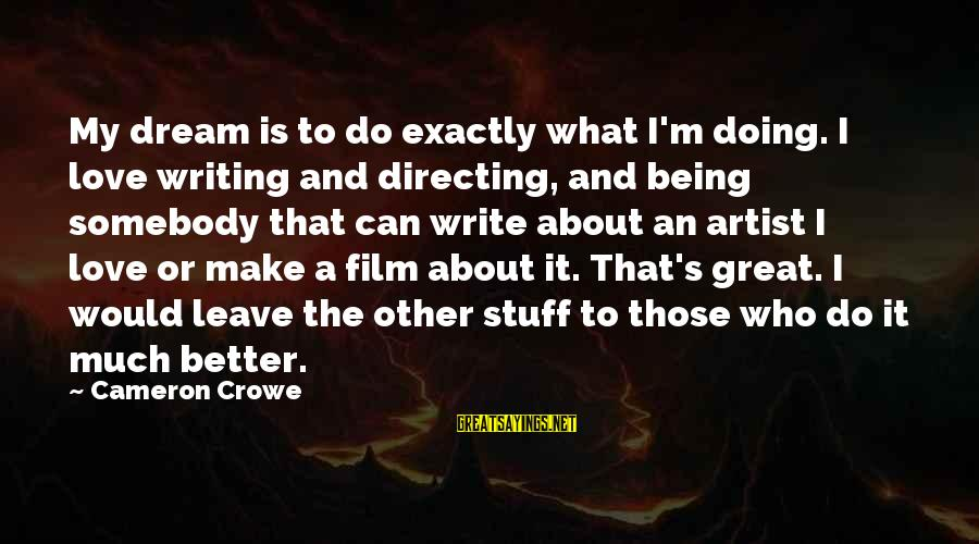 Doing Much Better Sayings By Cameron Crowe: My dream is to do exactly what I'm doing. I love writing and directing, and