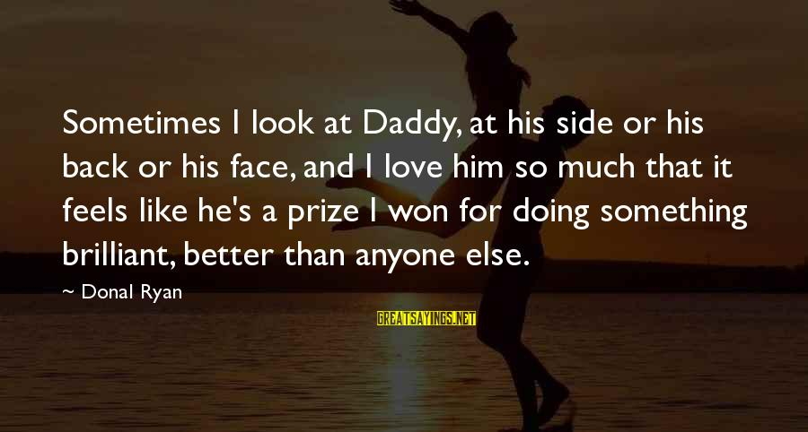 Doing Much Better Sayings By Donal Ryan: Sometimes I look at Daddy, at his side or his back or his face, and