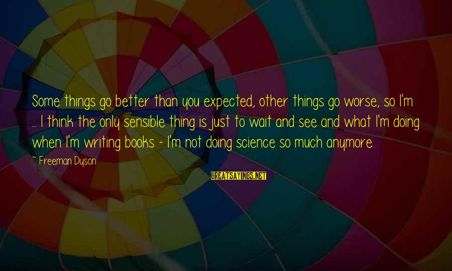 Doing Much Better Sayings By Freeman Dyson: Some things go better than you expected, other things go worse, so I'm ... I