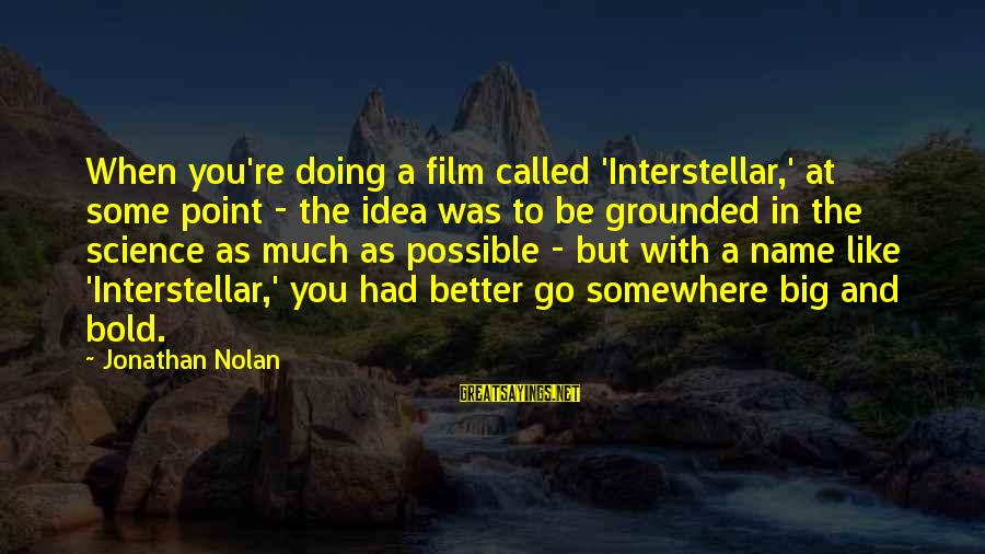 Doing Much Better Sayings By Jonathan Nolan: When you're doing a film called 'Interstellar,' at some point - the idea was to