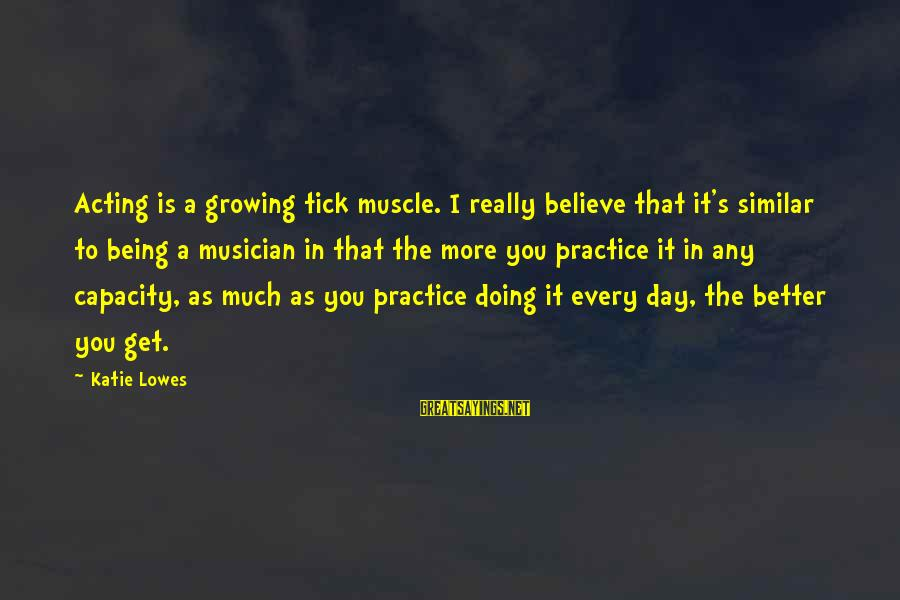 Doing Much Better Sayings By Katie Lowes: Acting is a growing tick muscle. I really believe that it's similar to being a