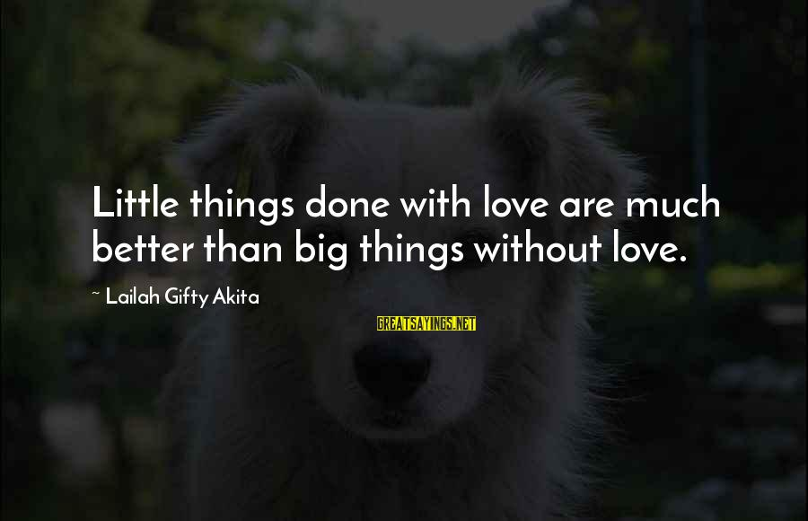 Doing Much Better Sayings By Lailah Gifty Akita: Little things done with love are much better than big things without love.